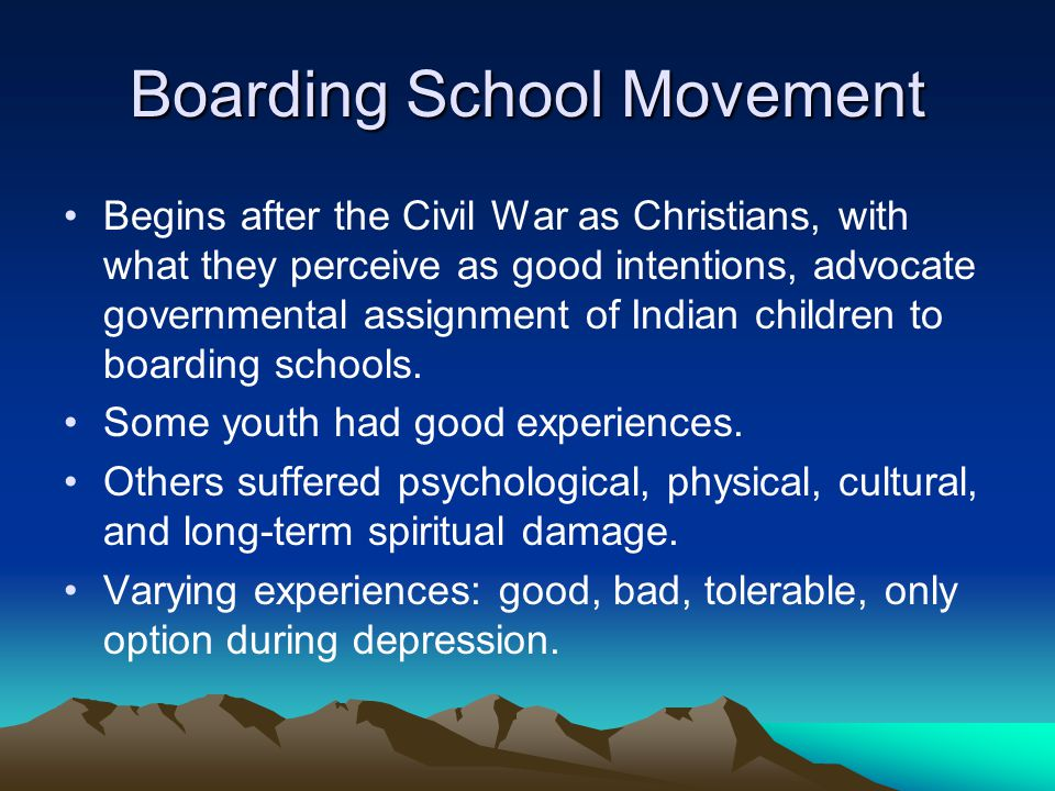 Boarding School Movement Begins after the Civil War as Christians, with what they perceive as good intentions, advocate governmental assignment of Indian children to boarding schools.