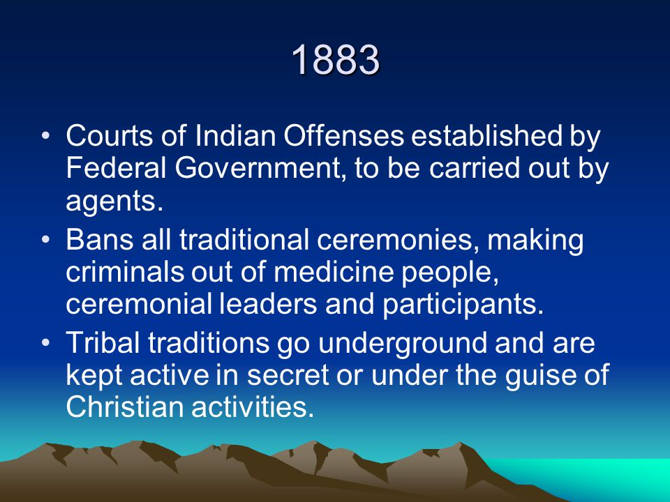 1883 Courts of Indian Offenses established by Federal Government, to be carried out by agents.