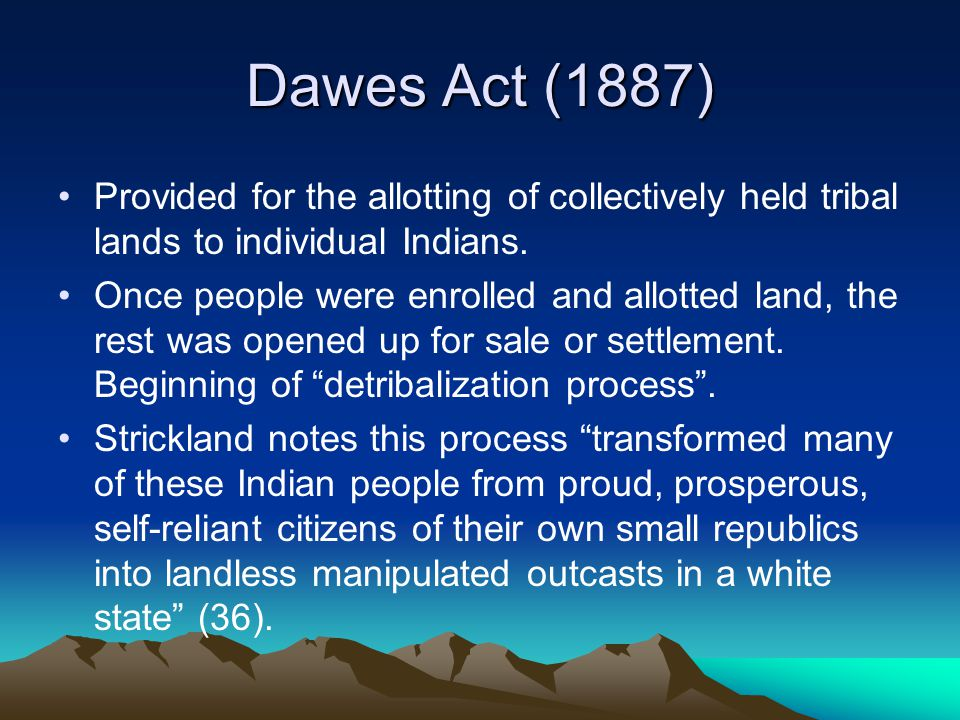 Dawes Act (1887) Provided for the allotting of collectively held tribal lands to individual Indians.