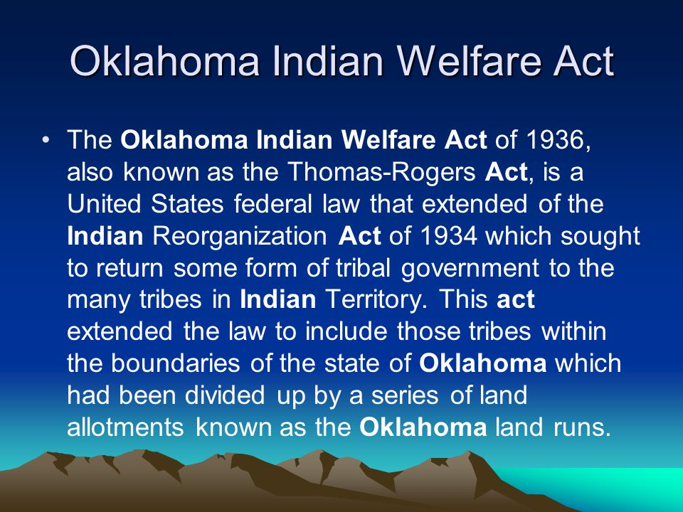Oklahoma Indian Welfare Act The Oklahoma Indian Welfare Act of 1936, also known as the Thomas-Rogers Act, is a United States federal law that extended of the Indian Reorganization Act of 1934 which sought to return some form of tribal government to the many tribes in Indian Territory.