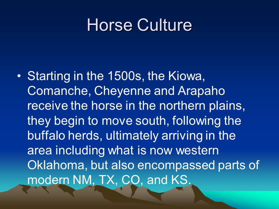 Horse Culture Starting in the 1500s, the Kiowa, Comanche, Cheyenne and Arapaho receive the horse in the northern plains, they begin to move south, following the buffalo herds, ultimately arriving in the area including what is now western Oklahoma, but also encompassed parts of modern NM, TX, CO, and KS.