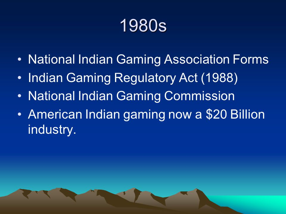 1980s National Indian Gaming Association Forms Indian Gaming Regulatory Act (1988) National Indian Gaming Commission American Indian gaming now a $20 Billion industry.