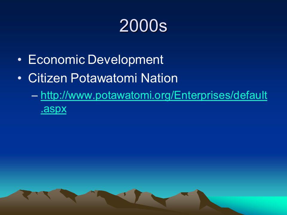 2000s Economic Development Citizen Potawatomi Nation –http://www.potawatomi.org/Enterprises/default.aspxhttp://www.potawatomi.org/Enterprises/default.aspx