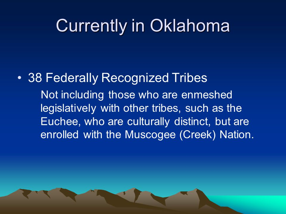 Currently in Oklahoma 38 Federally Recognized Tribes Not including those who are enmeshed legislatively with other tribes, such as the Euchee, who are culturally distinct, but are enrolled with the Muscogee (Creek) Nation.