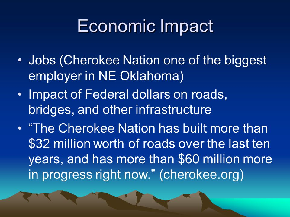 Economic Impact Jobs (Cherokee Nation one of the biggest employer in NE Oklahoma) Impact of Federal dollars on roads, bridges, and other infrastructure The Cherokee Nation has built more than $32 million worth of roads over the last ten years, and has more than $60 million more in progress right now. (cherokee.org)