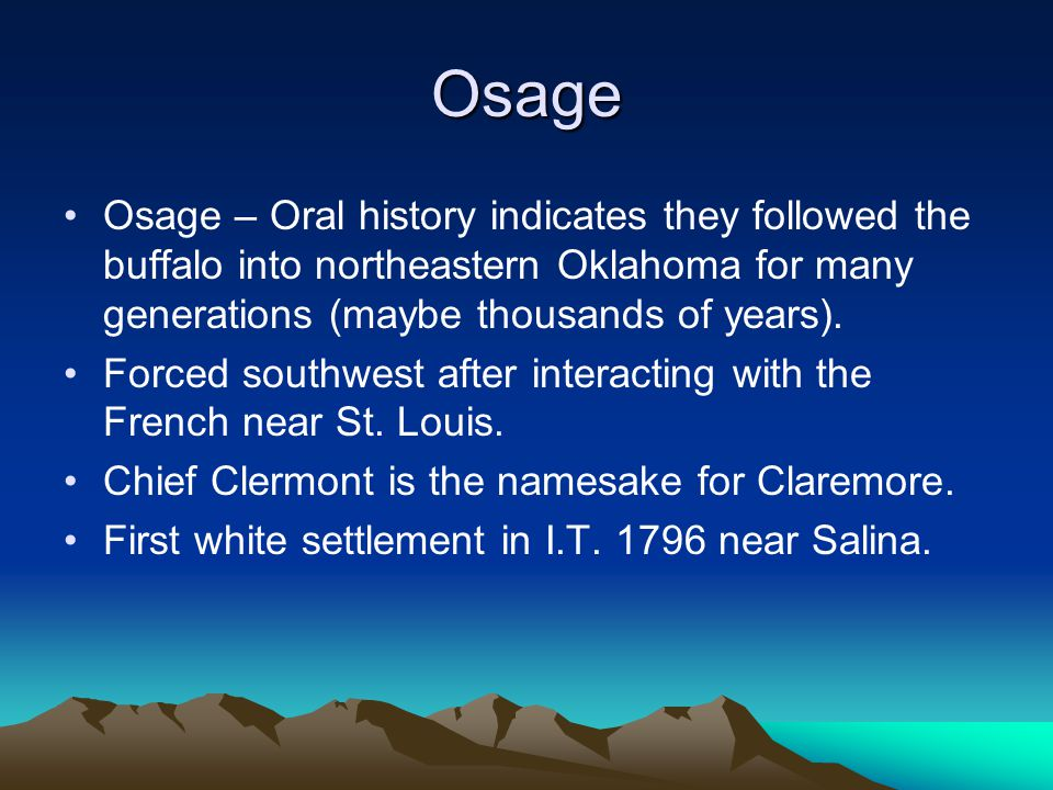 Osage Osage – Oral history indicates they followed the buffalo into northeastern Oklahoma for many generations (maybe thousands of years).