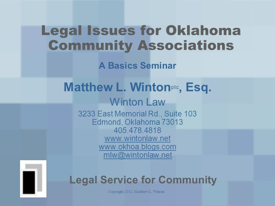 Copyright 2012, Matthew L. Winton Legal Issues for Oklahoma Community Associations A Basics Seminar Matthew L. Winton pllc, Esq. Winton Law 3233 East