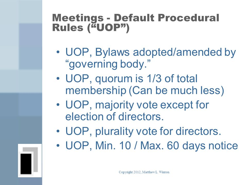 Meetings - Default Procedural Rules ( UOP ) UOP, Bylaws adopted/amended by governing body. UOP, quorum is 1/3 of total membership (Can be much less) UOP, majority vote except for election of directors.