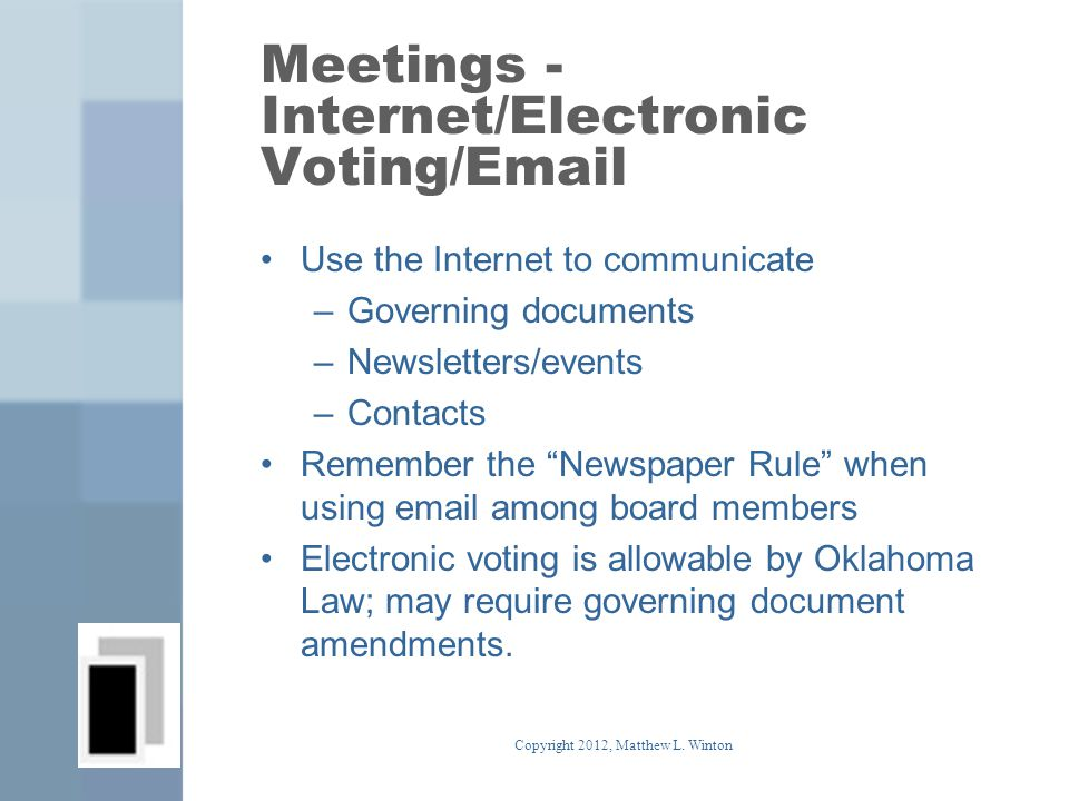 Meetings - Internet/Electronic Voting/Email Use the Internet to communicate –Governing documents –Newsletters/events –Contacts Remember the Newspaper Rule when using email among board members Electronic voting is allowable by Oklahoma Law; may require governing document amendments.