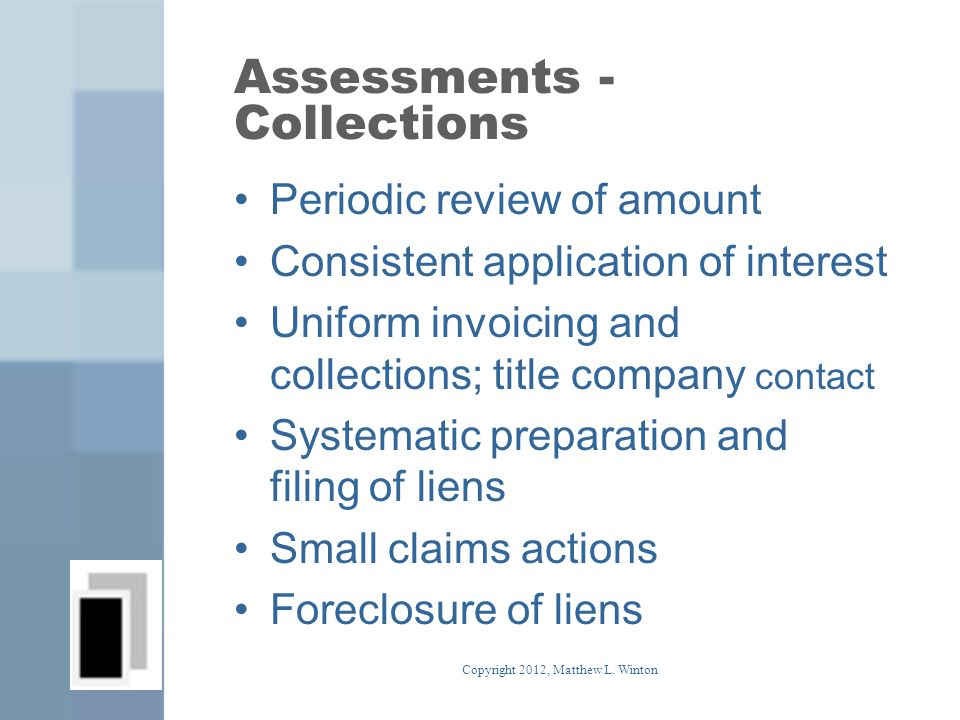 Assessments - Collections Periodic review of amount Consistent application of interest Uniform invoicing and collections; title company contact Systematic preparation and filing of liens Small claims actions Foreclosure of liens Copyright 2012, Matthew L.