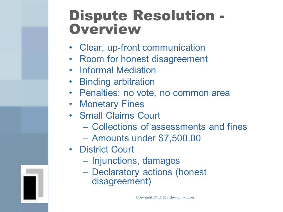 Dispute Resolution - Overview Clear, up-front communication Room for honest disagreement Informal Mediation Binding arbitration Penalties: no vote, no common area Monetary Fines Small Claims Court –Collections of assessments and fines –Amounts under $7,500.00 District Court –Injunctions, damages –Declaratory actions (honest disagreement) Copyright 2012, Matthew L.