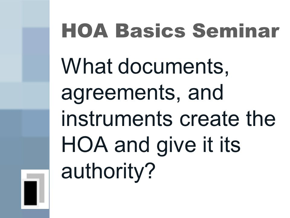 HOA Basics Seminar What documents, agreements, and instruments create the HOA and give it its authority