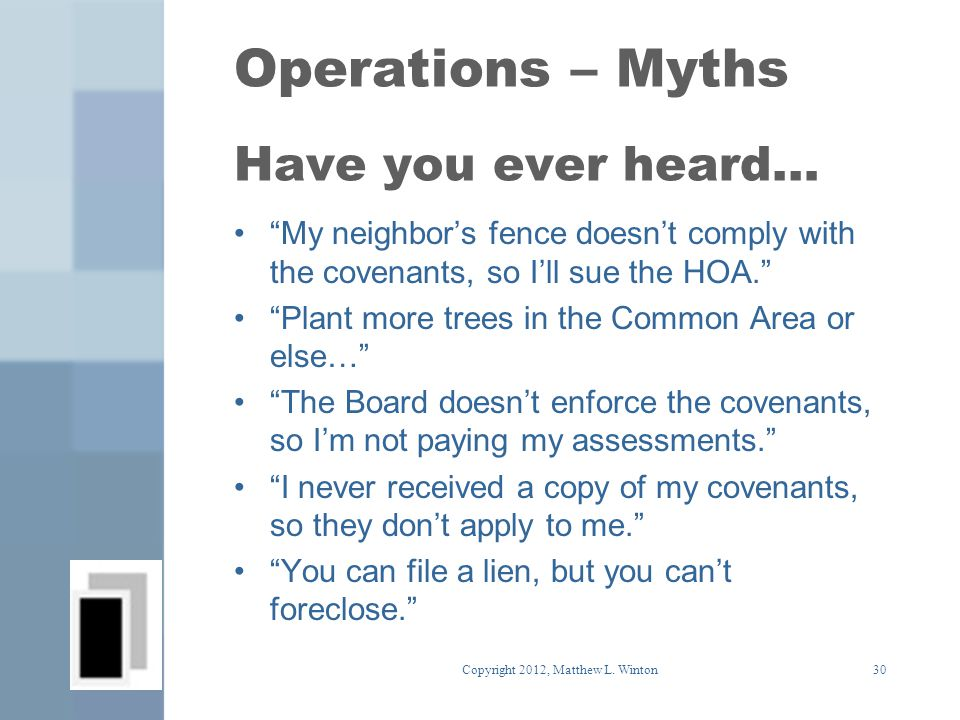 Operations – Myths Have you ever heard… My neighbor's fence doesn't comply with the covenants, so I'll sue the HOA. Plant more trees in the Common Area or else… The Board doesn't enforce the covenants, so I'm not paying my assessments. I never received a copy of my covenants, so they don't apply to me. You can file a lien, but you can't foreclose. 30Copyright 2012, Matthew L.