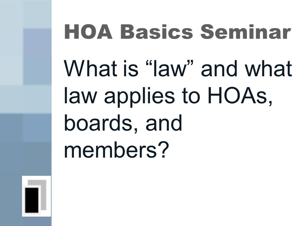 HOA Basics Seminar What is law and what law applies to HOAs, boards, and members