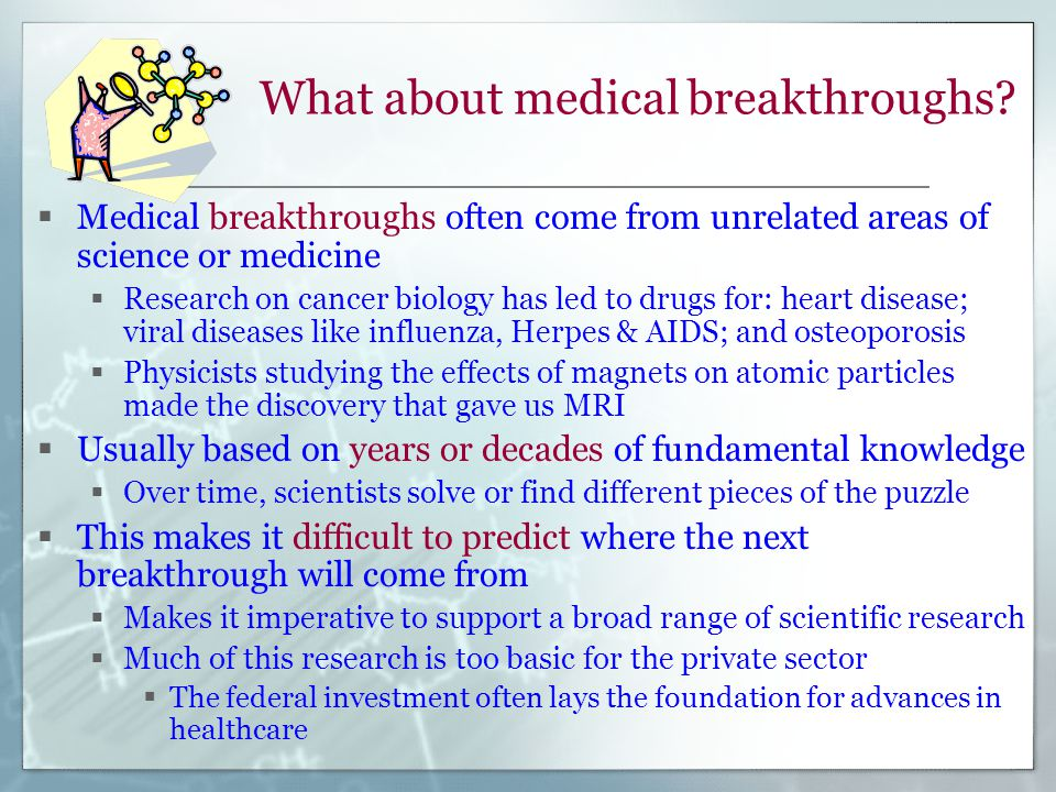 What about medical breakthroughs?  Medical breakthroughs often come from unrelated areas of science or medicine  Research on cancer biology has led