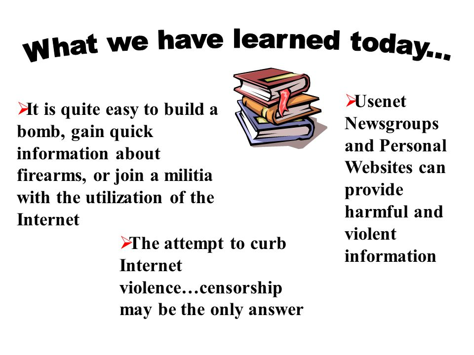  It is quite easy to build a bomb, gain quick information about firearms, or join a militia with the utilization of the Internet  Usenet Newsgroups and Personal Websites can provide harmful and violent information  The attempt to curb Internet violence…censorship may be the only answer