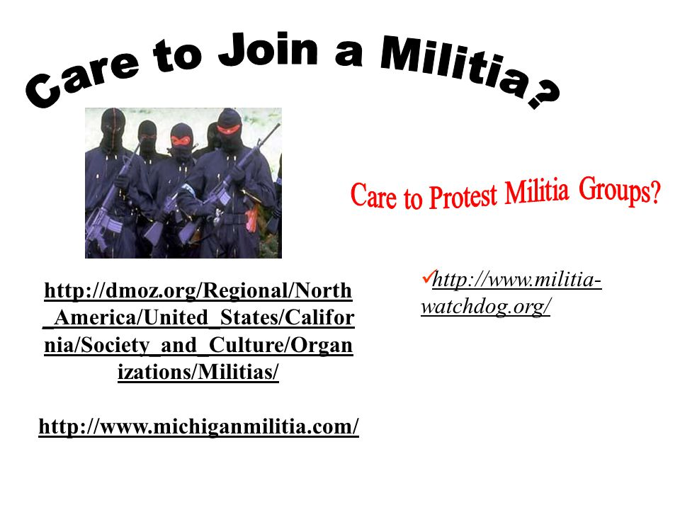 http://www.michiganmilitia.com/ http://dmoz.org/Regional/North _America/United_States/Califor nia/Society_and_Culture/Organ izations/Militias/ http://www.militia- watchdog.org/ http://www.militia- watchdog.org/