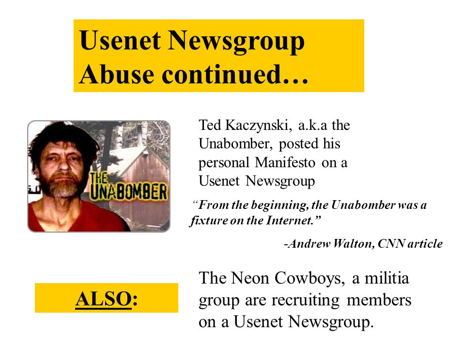 Usenet Newsgroup Abuse continued… Ted Kaczynski, a.k.a the Unabomber, posted his personal Manifesto on a Usenet Newsgroup From the beginning, the Unabomber was a fixture on the Internet. -Andrew Walton, CNN article ALSOALSO: The Neon Cowboys, a militia group are recruiting members on a Usenet Newsgroup.
