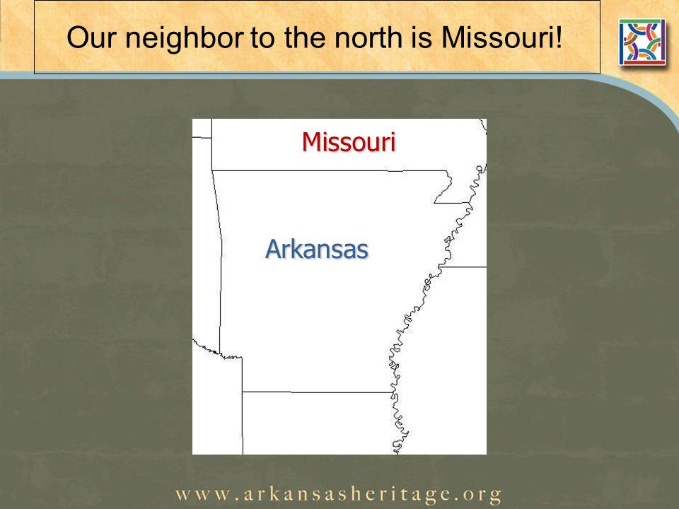 Our neighbor to the north is Missouri! Arkansas Arkansas Missouri