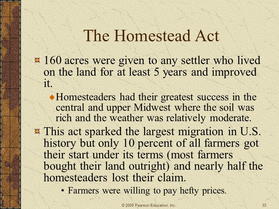 The Homestead Act 160 acres were given to any settler who lived on the land for at least 5 years and improved it. Homesteaders had their greatest succ