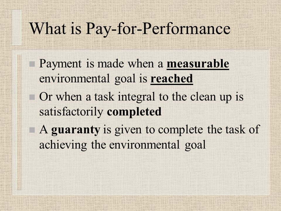 What is Pay-for-Performance n Payment is made when a measurable environmental goal is reached n Or when a task integral to the clean up is satisfactorily completed n A guaranty is given to complete the task of achieving the environmental goal