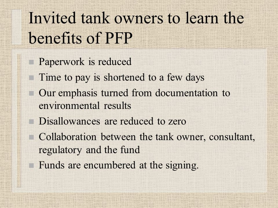 Invited tank owners to learn the benefits of PFP n Paperwork is reduced n Time to pay is shortened to a few days n Our emphasis turned from documentation to environmental results n Disallowances are reduced to zero n Collaboration between the tank owner, consultant, regulatory and the fund n Funds are encumbered at the signing.