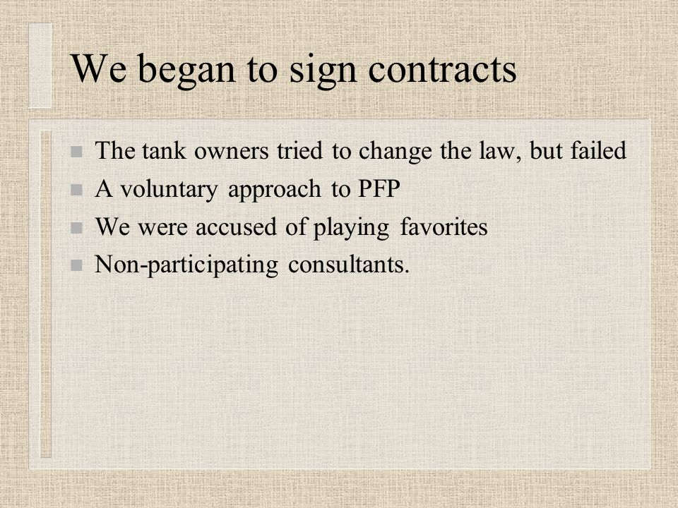 We began to sign contracts n The tank owners tried to change the law, but failed n A voluntary approach to PFP n We were accused of playing favorites n Non-participating consultants.