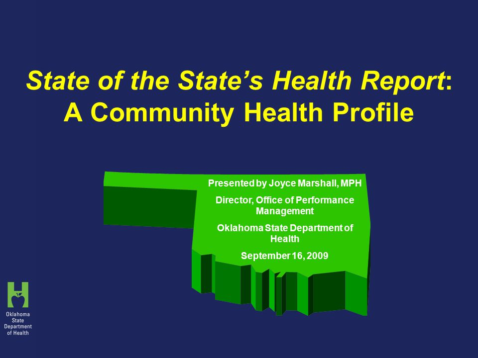 State of the State's Health Report: A Community Health Profile Presented by Joyce Marshall, MPH Director, Office of Performance Management Oklahoma State Department of Health September 16, 2009