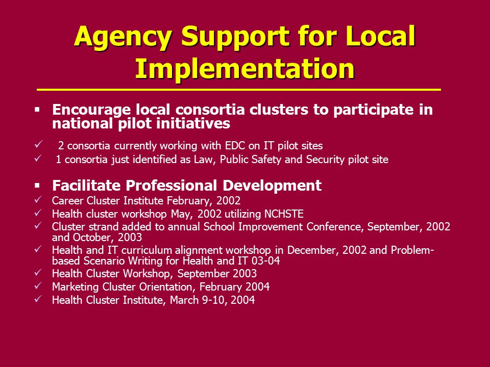Agency Support for Local Implementation  Encourage local consortia clusters to participate in national pilot initiatives 2 consortia currently working with EDC on IT pilot sites 1 consortia just identified as Law, Public Safety and Security pilot site  Facilitate Professional Development Career Cluster Institute February, 2002 Health cluster workshop May, 2002 utilizing NCHSTE Cluster strand added to annual School Improvement Conference, September, 2002 and October, 2003 Health and IT curriculum alignment workshop in December, 2002 and Problem- based Scenario Writing for Health and IT 03-04 Health Cluster Workshop, September 2003 Marketing Cluster Orientation, February 2004 Health Cluster Institute, March 9-10, 2004
