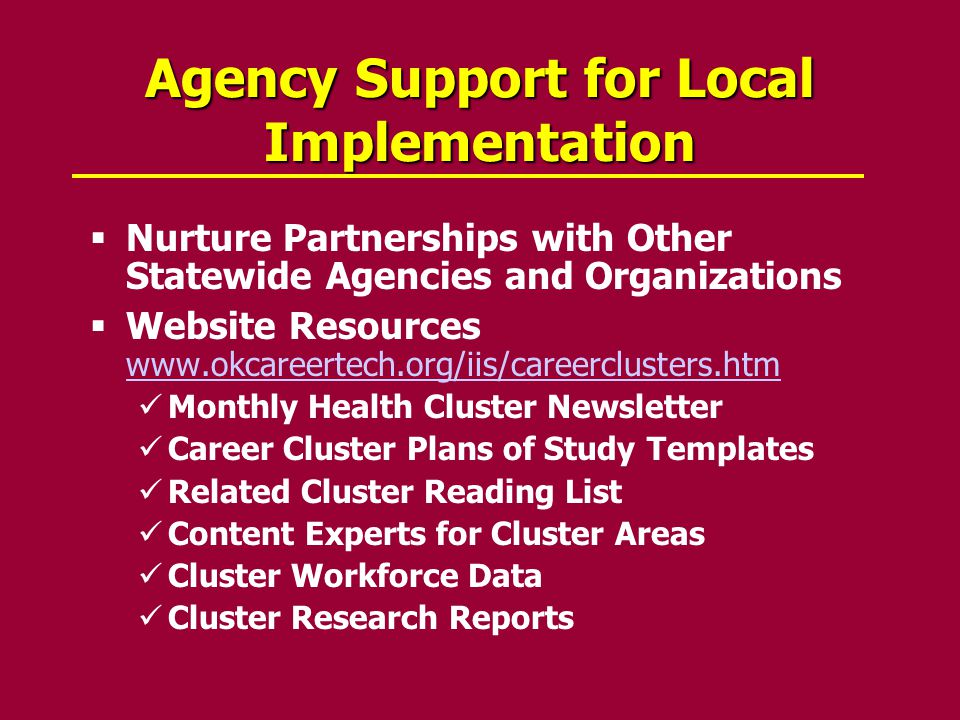 Agency Support for Local Implementation  Nurture Partnerships with Other Statewide Agencies and Organizations  Website Resources www.okcareertech.org/iis/careerclusters.htm www.okcareertech.org/iis/careerclusters.htm Monthly Health Cluster Newsletter Career Cluster Plans of Study Templates Related Cluster Reading List Content Experts for Cluster Areas Cluster Workforce Data Cluster Research Reports