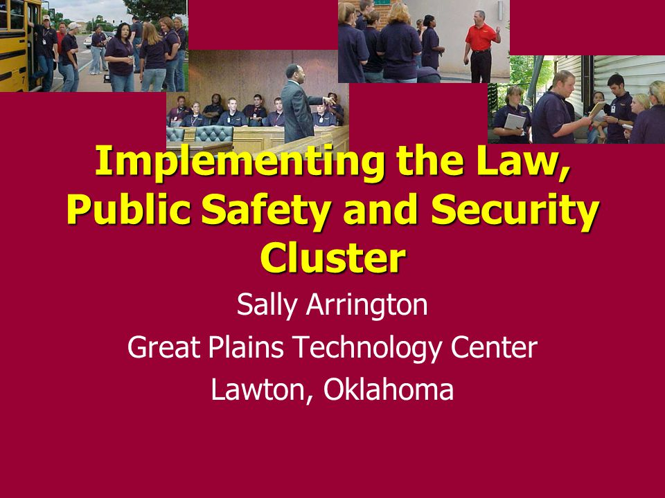 Implementing the Law, Public Safety and Security Cluster Sally Arrington Great Plains Technology Center Lawton, Oklahoma