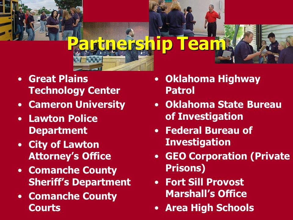 Partnership Team Great Plains Technology Center Cameron University Lawton Police Department City of Lawton Attorney's Office Comanche County Sheriff's Department Comanche County Courts Oklahoma Highway Patrol Oklahoma State Bureau of Investigation Federal Bureau of Investigation GEO Corporation (Private Prisons) Fort Sill Provost Marshall's Office Area High Schools