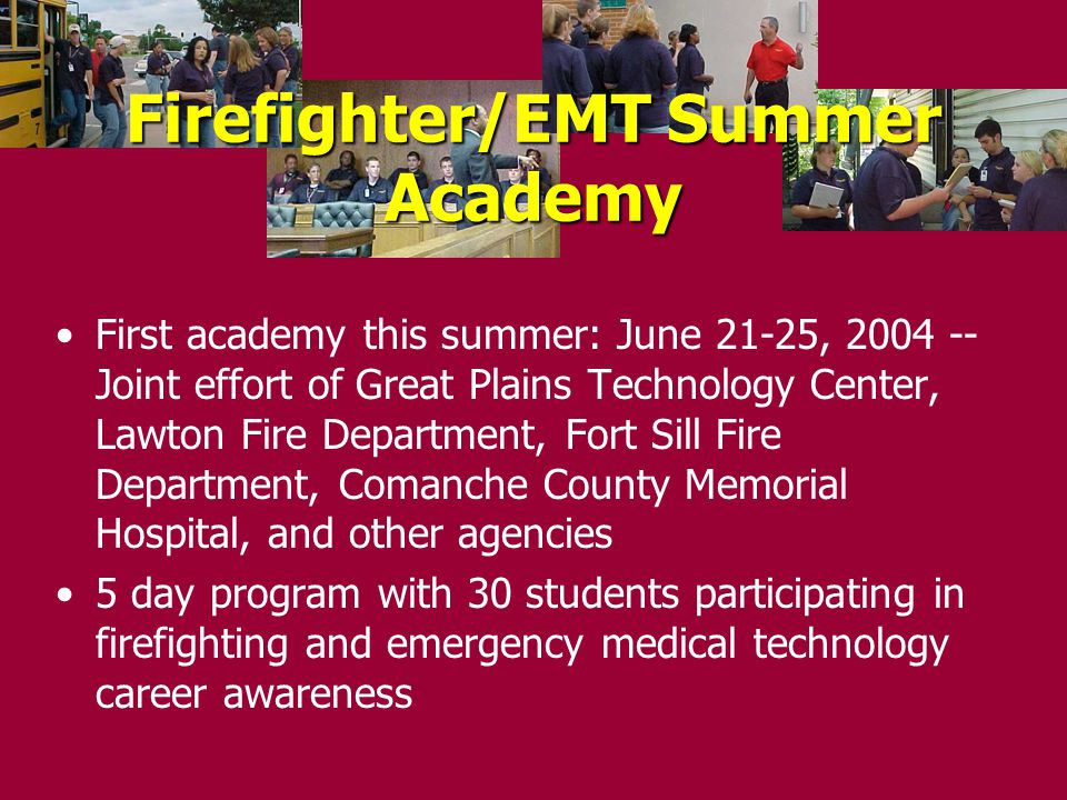 First academy this summer: June 21-25, 2004 -- Joint effort of Great Plains Technology Center, Lawton Fire Department, Fort Sill Fire Department, Comanche County Memorial Hospital, and other agencies 5 day program with 30 students participating in firefighting and emergency medical technology career awareness Firefighter/EMT Summer Academy
