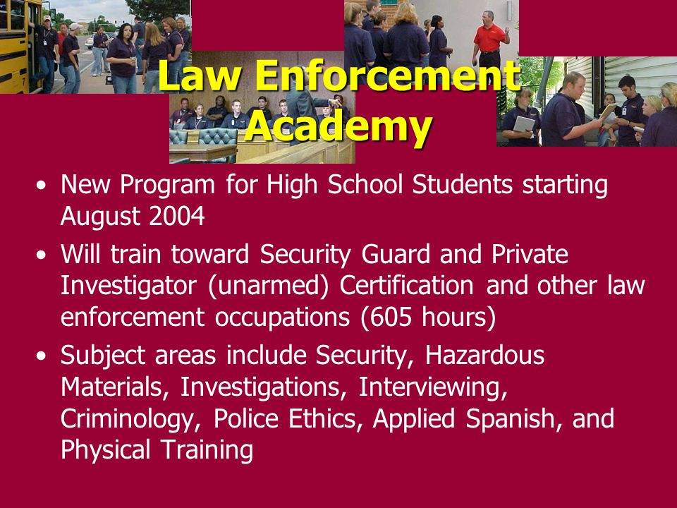 New Program for High School Students starting August 2004 Will train toward Security Guard and Private Investigator (unarmed) Certification and other law enforcement occupations (605 hours) Subject areas include Security, Hazardous Materials, Investigations, Interviewing, Criminology, Police Ethics, Applied Spanish, and Physical Training Law Enforcement Academy
