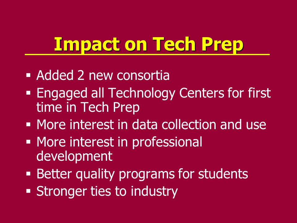 Impact on Tech Prep  Added 2 new consortia  Engaged all Technology Centers for first time in Tech Prep  More interest in data collection and use  More interest in professional development  Better quality programs for students  Stronger ties to industry