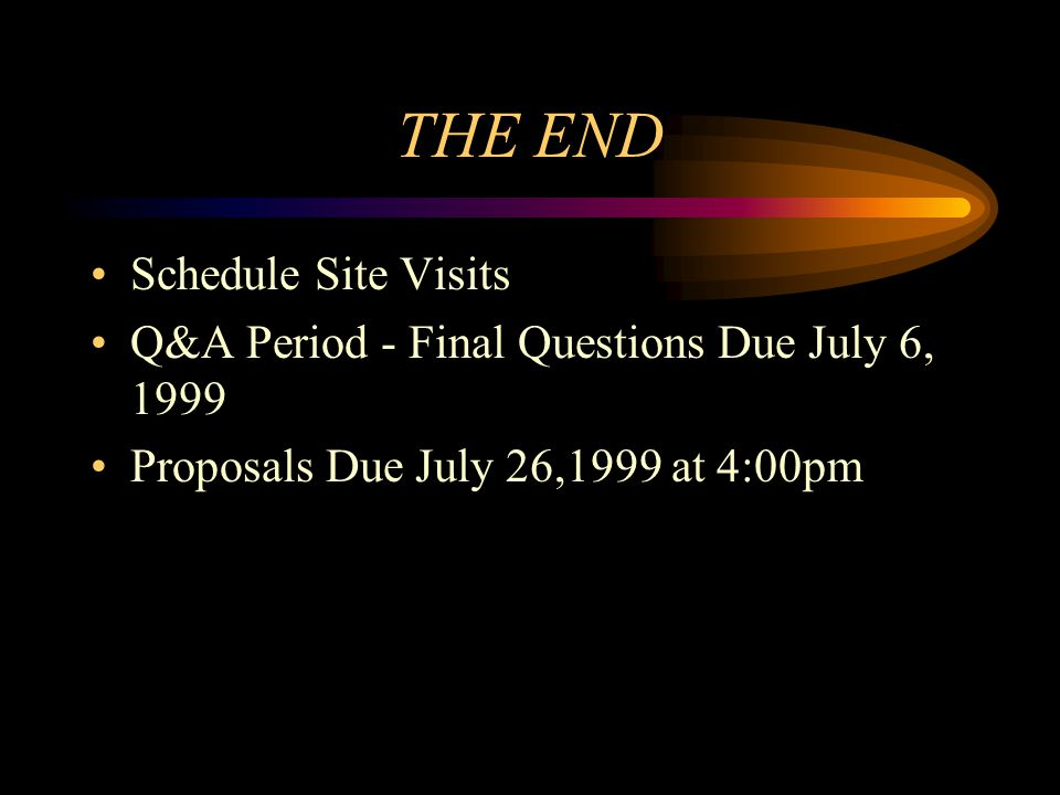 THE END Schedule Site Visits Q&A Period - Final Questions Due July 6, 1999 Proposals Due July 26,1999 at 4:00pm