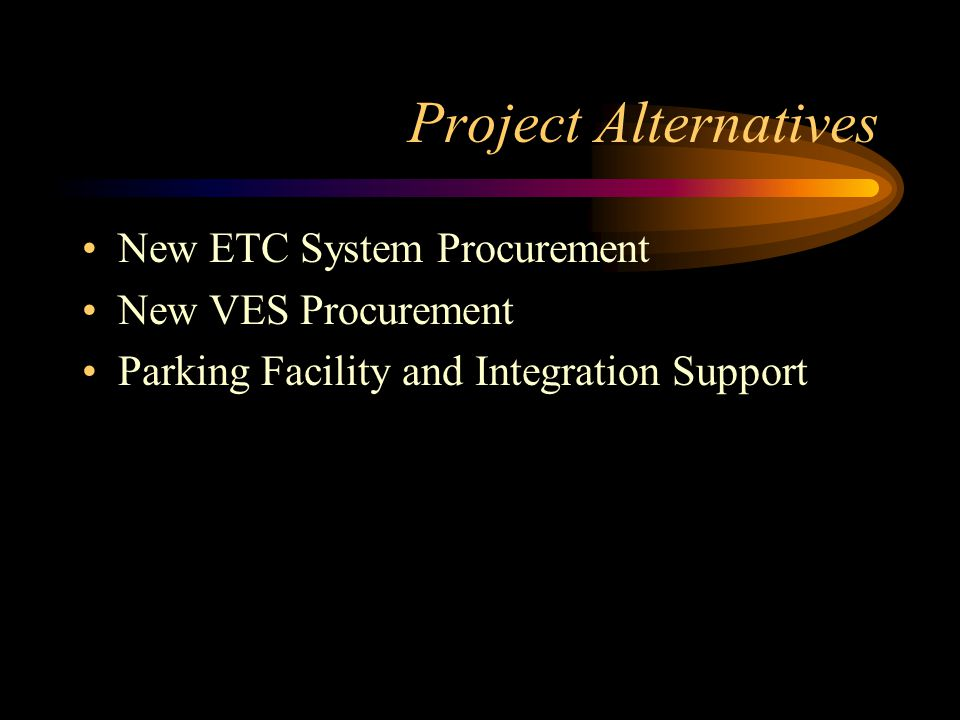 Project Alternatives New ETC System Procurement New VES Procurement Parking Facility and Integration Support