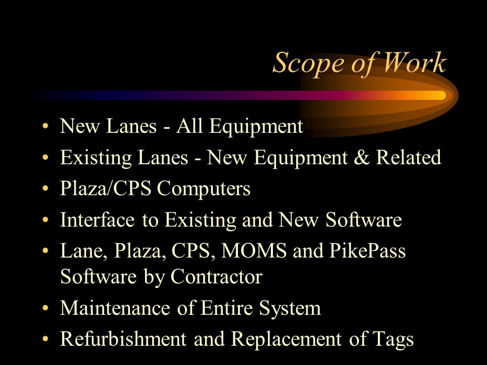 Scope of Work New Lanes - All Equipment Existing Lanes - New Equipment & Related Plaza/CPS Computers Interface to Existing and New Software Lane, Plaza, CPS, MOMS and PikePass Software by Contractor Maintenance of Entire System Refurbishment and Replacement of Tags