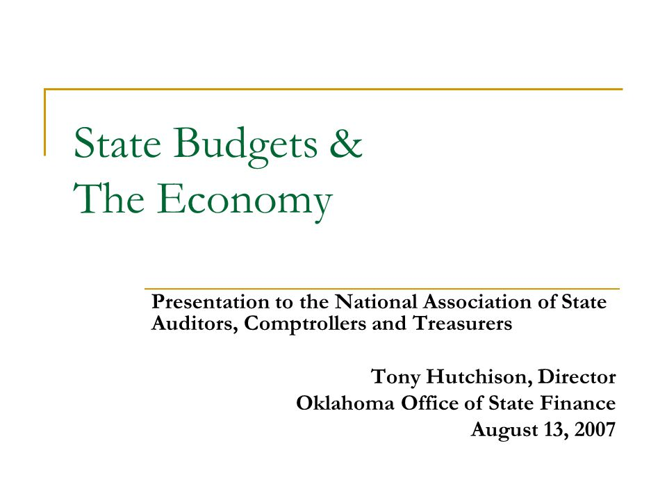 State Budgets & The Economy Presentation to the National Association of State Auditors, Comptrollers and Treasurers Tony Hutchison, Director Oklahoma Office of State Finance August 13, 2007