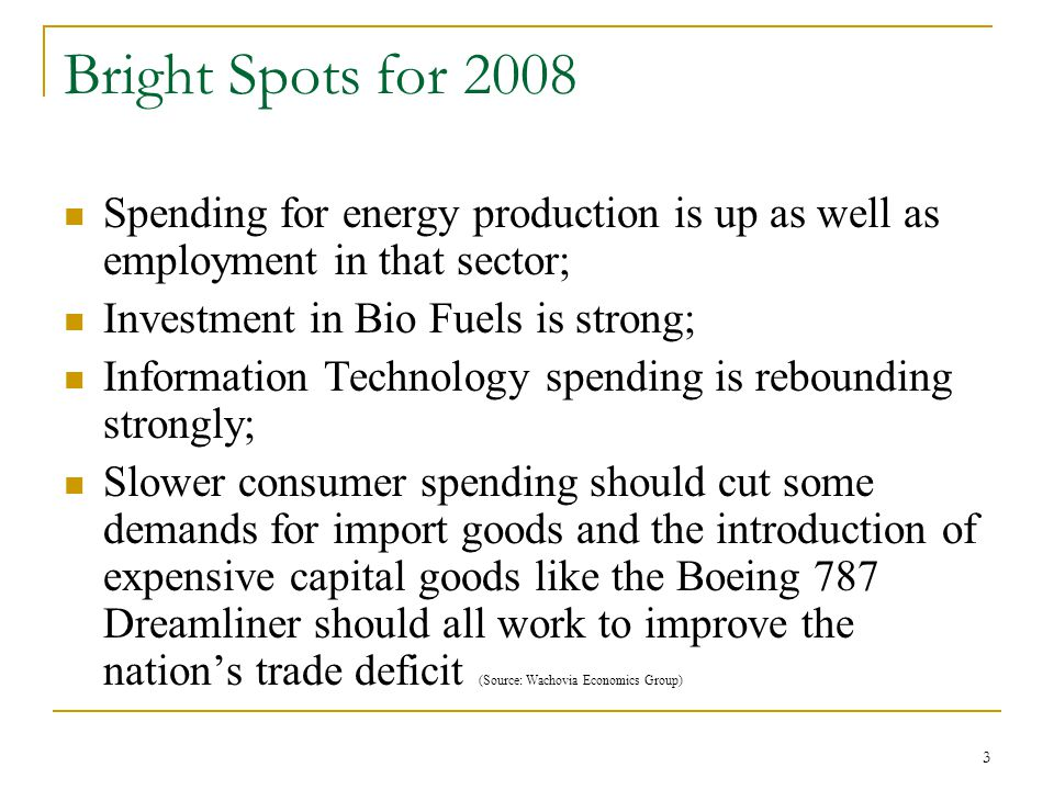 3 Bright Spots for 2008 Spending for energy production is up as well as employment in that sector; Investment in Bio Fuels is strong; Information Technology spending is rebounding strongly; Slower consumer spending should cut some demands for import goods and the introduction of expensive capital goods like the Boeing 787 Dreamliner should all work to improve the nation's trade deficit (Source: Wachovia Economics Group)