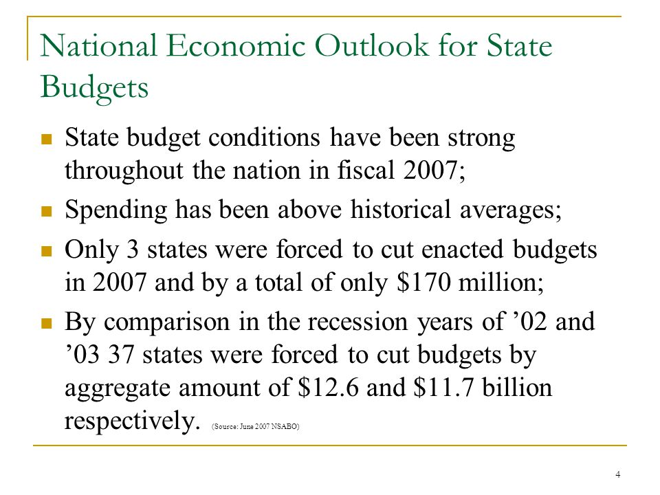 4 National Economic Outlook for State Budgets State budget conditions have been strong throughout the nation in fiscal 2007; Spending has been above historical averages; Only 3 states were forced to cut enacted budgets in 2007 and by a total of only $170 million; By comparison in the recession years of '02 and '03 37 states were forced to cut budgets by aggregate amount of $12.6 and $11.7 billion respectively.