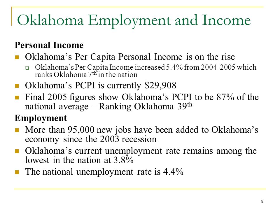 8 Oklahoma Employment and Income Personal Income Oklahoma's Per Capita Personal Income is on the rise  Oklahoma's Per Capita Income increased 5.4% from 2004-2005 which ranks Oklahoma 7 th in the nation Oklahoma's PCPI is currently $29,908 Final 2005 figures show Oklahoma's PCPI to be 87% of the national average – Ranking Oklahoma 39 th Employment More than 95,000 new jobs have been added to Oklahoma's economy since the 2003 recession Oklahoma's current unemployment rate remains among the lowest in the nation at 3.8% The national unemployment rate is 4.4%