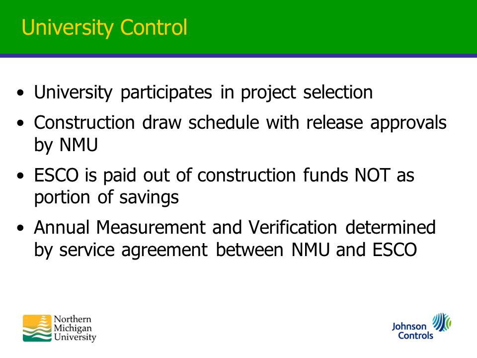 University Control University participates in project selection Construction draw schedule with release approvals by NMU ESCO is paid out of construct
