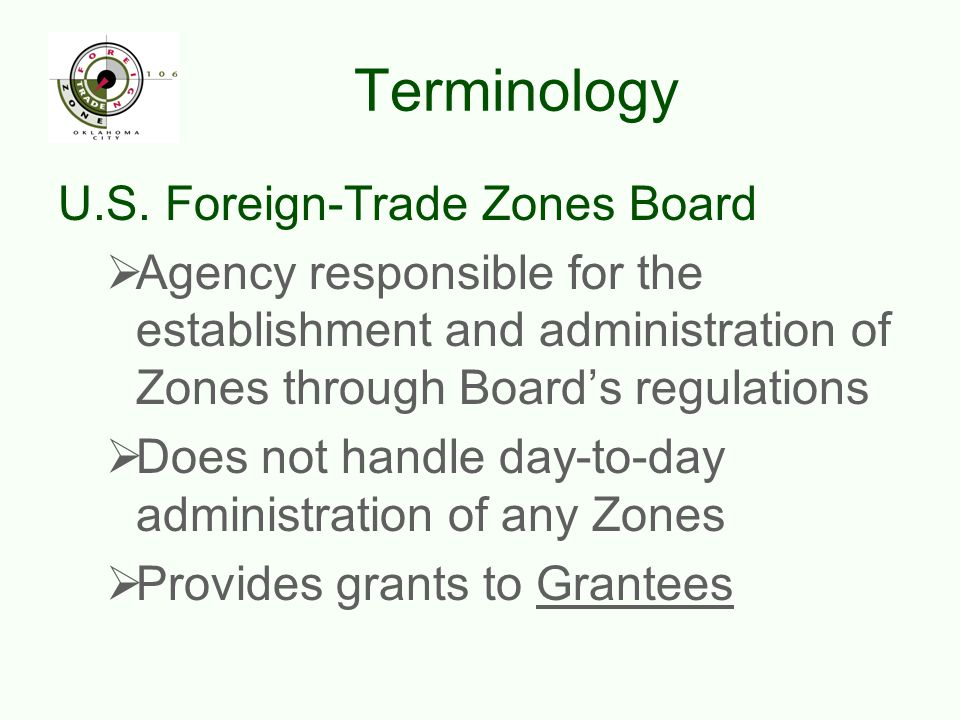 Terminology U.S. Foreign-Trade Zones Board  Agency responsible for the establishment and administration of Zones through Board's regulations  Does n