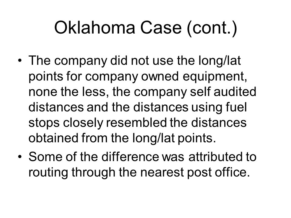 Oklahoma Case (cont.) The company did not use the long/lat points for company owned equipment, none the less, the company self audited distances and the distances using fuel stops closely resembled the distances obtained from the long/lat points.