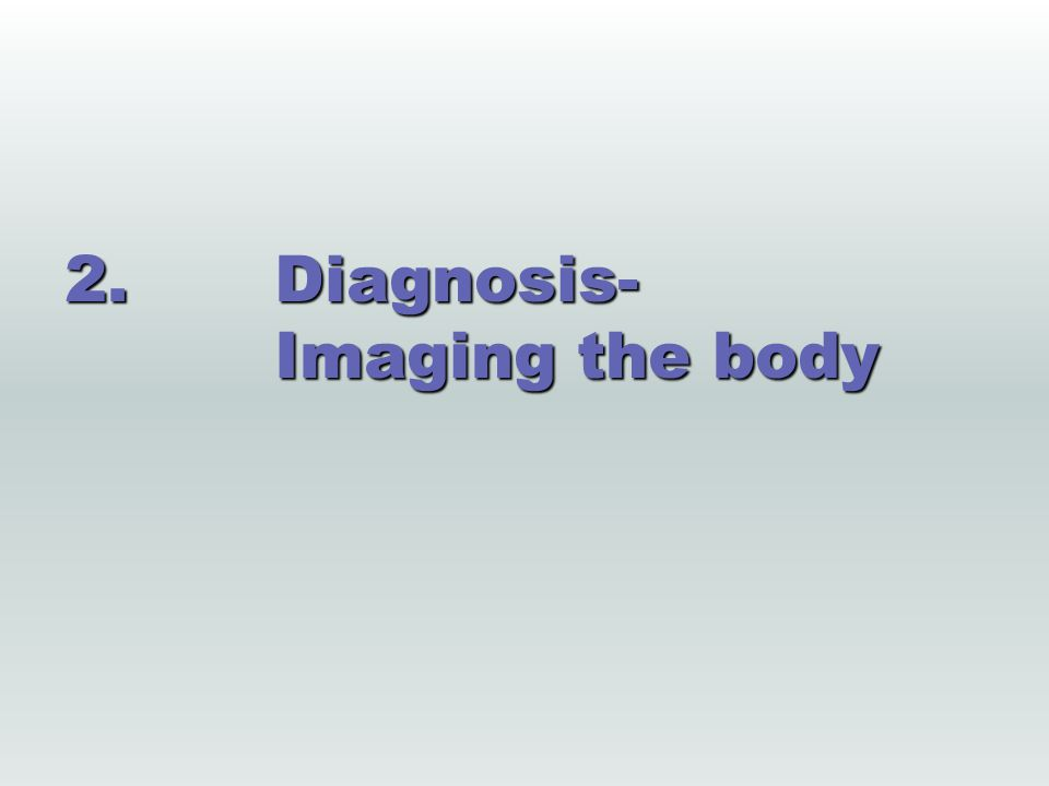 2.Diagnosis- Imaging the body
