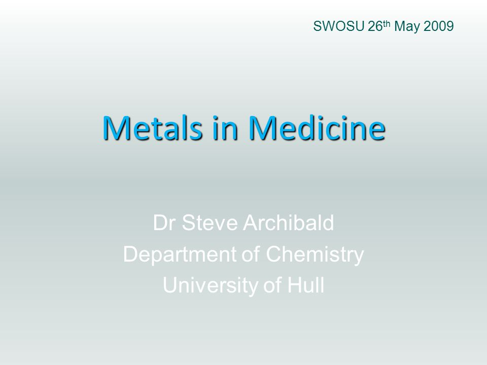 Metals in Medicine Dr Steve Archibald Department of Chemistry University of Hull SWOSU 26 th May 2009