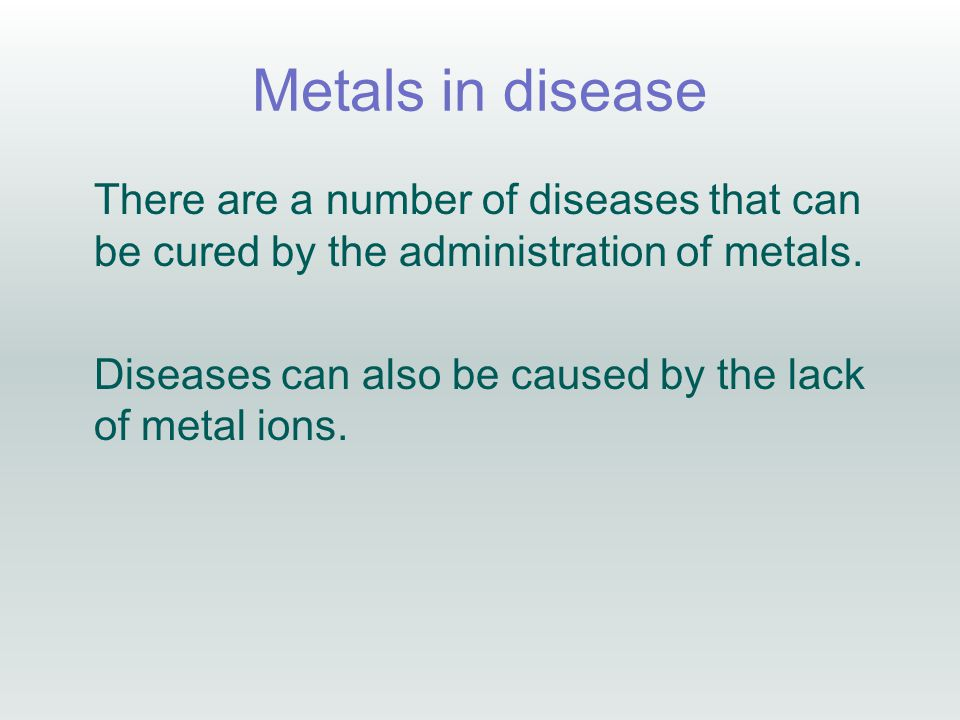 Metals in disease There are a number of diseases that can be cured by the administration of metals.