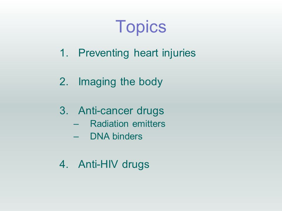 Topics 1.Preventing heart injuries 2.Imaging the body 3.Anti-cancer drugs –Radiation emitters –DNA binders 4.Anti-HIV drugs