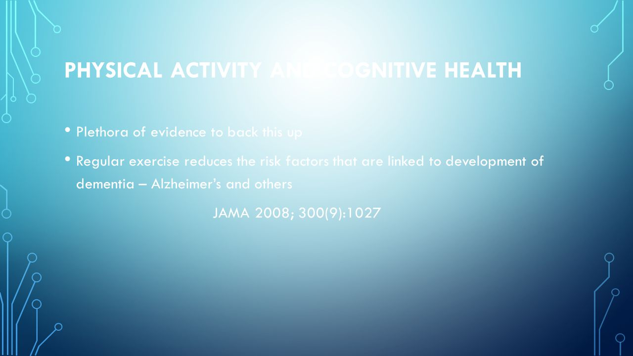 PHYSICAL ACTIVITY AND COGNITIVE HEALTH Plethora of evidence to back this up Regular exercise reduces the risk factors that are linked to development of dementia – Alzheimer's and others JAMA 2008; 300(9):1027